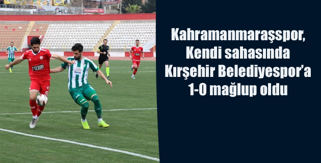 Kahramanmaraşspor, sahasında Kırşehir Belediyespor'a 1-0 mağlup oldu