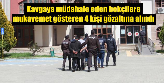 Kavgaya müdahale eden bekçilere mukavemet gösteren 4 kişi gözaltına alındı