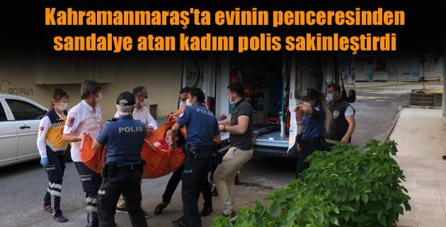 Kahramanmaraş'ta evinin penceresinden sandalye atan kadını polis sakinleştirdi