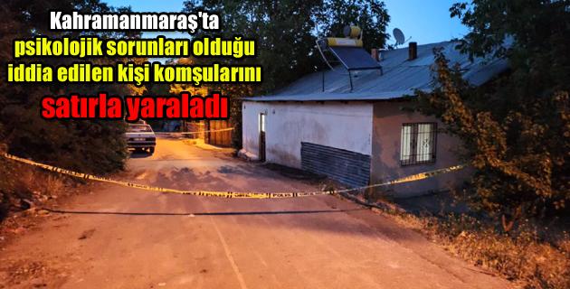 Kahramanmaraş'ta psikolojik sorunları olduğu iddia edilen kişi komşularını satırla yaraladı