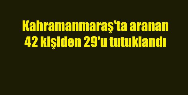 Kahramanmaraş'ta aranan 42 kişiden 29'u tutuklandı
