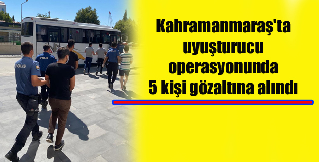 Kahramanmaraş'ta uyuşturucu operasyonunda 5 kişi gözaltına alındı