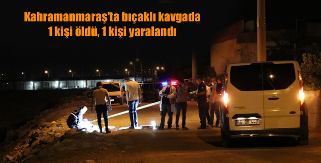 Kahramanmaraş'ta bıçaklı kavgada 1 kişi öldü, 1 kişi yaralandı