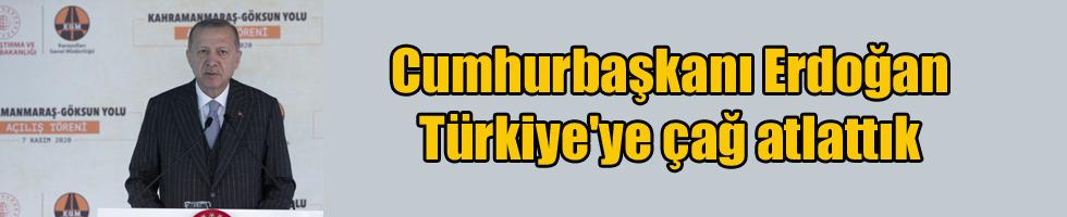Cumhurbaşkanı Erdoğan Türkiye'ye çağ atlattık