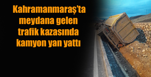 Kahramanmaraş'ta kamyon yan yattı