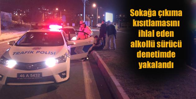 Sokağa çıkıma kısıtlamasını ihlal eden alkollü sürücü denetimde yakalandı