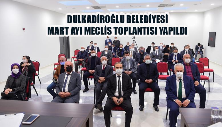 DULKADİROĞLU BELEDİYESİ MART AYI MECLİS TOPLANTISI YAPILDI