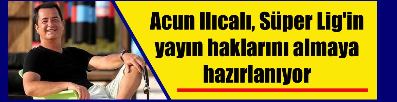 Acun Ilıcalı, Süper Lig'in yayın haklarını almaya hazırlanıyor