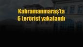 Kahramanmaraş'ta 6 terörist yakalandı