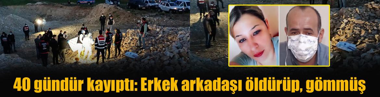 40 gündür kayıptı: Erkek arkadaşı öldürüp, gömmüş