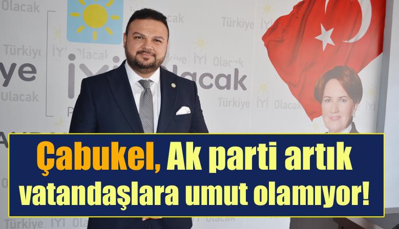 Çabukel,Ak parti artık vatandaşlara umut olamıyor!