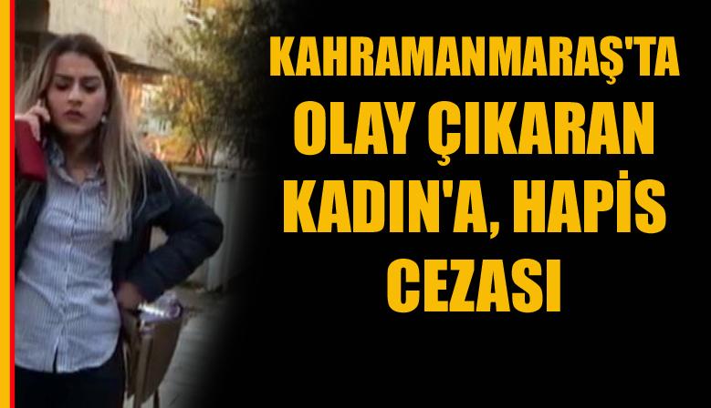 KAHRAMANMARAŞ'TA OLAY ÇIKARAN KADIN'A, HAPİS CEZASI