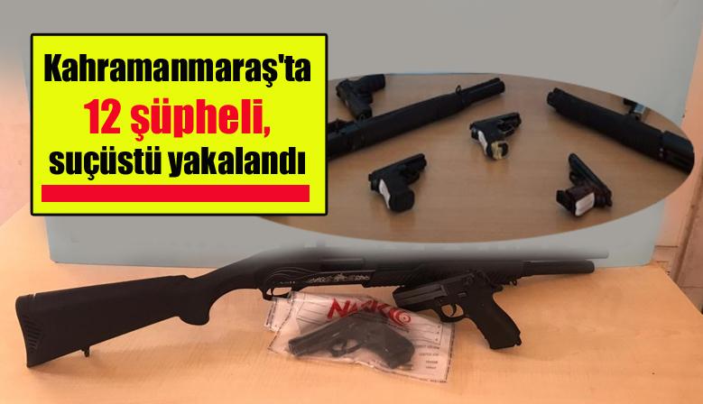 Kahramanmaraş'ta 12 şüpheli, suçüstü yakalandı