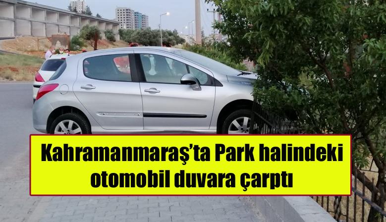 Kahramanmaraş'ta Park halindeki otomobil duvara çarptı