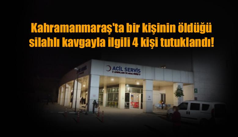 Kahramanmaraş'ta bir kişinin öldüğü silahlı kavgayla ilgili 4 kişi tutuklandı!