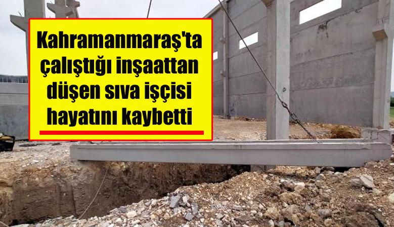 Kahramanmaraş'ta çalıştığı inşaattan düşen sıva işçisi hayatını kaybetti