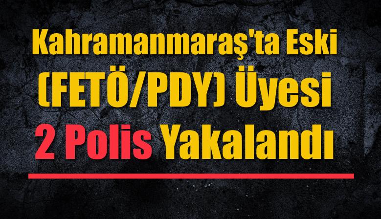 Kahramanmaraş'ta Eski (FETÖ/PDY) Üyesi  2 Polis Yakalandı