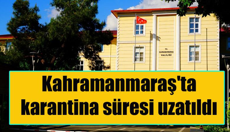 Kahramanmaraş'ta karantina süresi uzatıldı