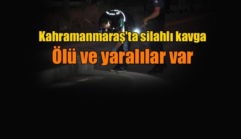 Kahramanmaraş'ta silahlı kavga: Ölü ve yaralılar var