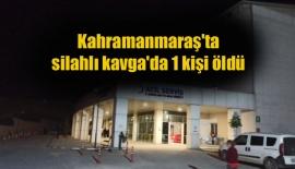Kahramanmaraş'ta silahlı kavga'da 1 kişi öldü