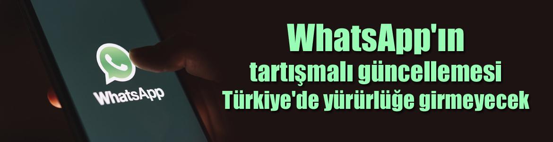 WhatsApp'ın tartışmalı güncellemesi Türkiye'de hiçbir kullanıcı için yürürlüğe girmeyecek