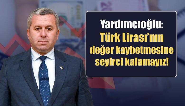 Yardımcıoğlu Türk Lirası'nın değer kaybetmesine seyirci kalamayız!