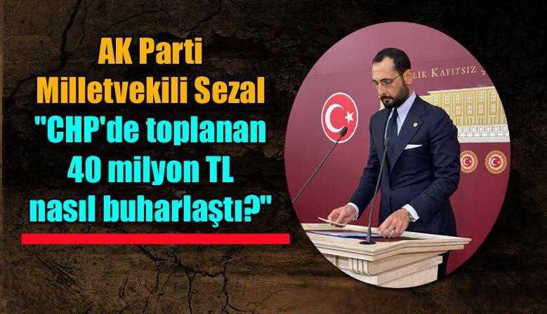 """AK Parti Milletvekili Sezal: """"CHP'de toplanan 40 milyon TL nasıl buharlaştı?"""""""