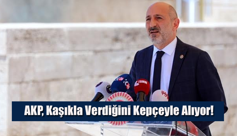 AKP, Kaşıkla Verdiğini Kepçeyle Alıyor!