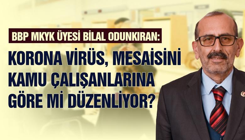 BBP MKYK Üyesi Odunkıran: Virüs, Mesaisini Kamu Çalışanlarına Göre mi Düzenliyor?