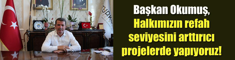 Başkan Okumuş, Halkımızın refah seviyesini arttırıcı projelerde yapıyoruz!