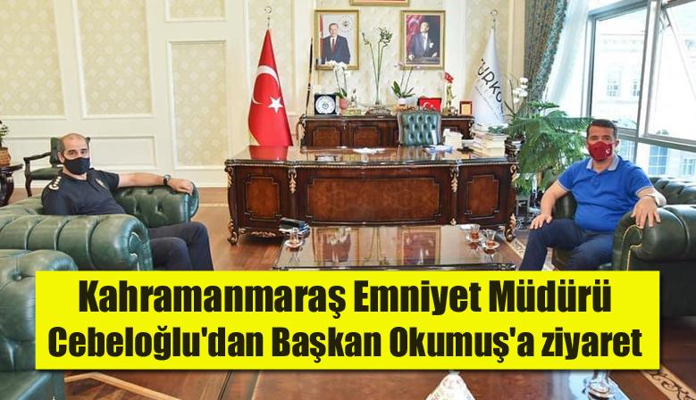 Kahramanmaraş Emniyet Müdürü Cebeloğlu'dan Başkan Okumuş'a ziyaret