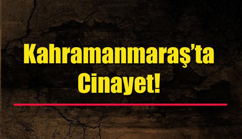 Kahramanmaraş'ta cinayet!