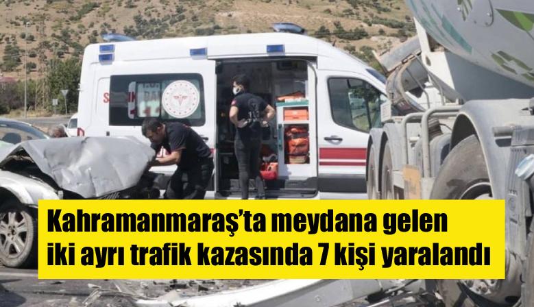 Kahramanmaraş'ta meydana gelen iki ayrı trafik kazasında 7 kişi yaralandı