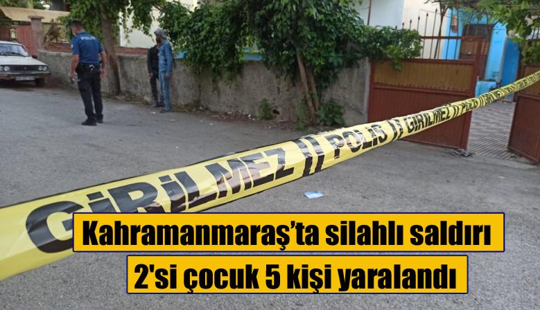 Kahramanmaraş'ta silahlı saldırı 2'si çocuk 5 kişi yaralandı