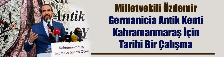 Milletvekili Özdemir Germanicia Kahramanmaraş İçin Tarihi Bir Çalışma