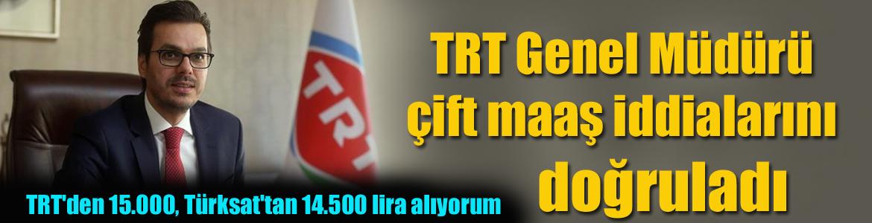 TRT Genel Müdürü çift maaş iddialarını doğruladı