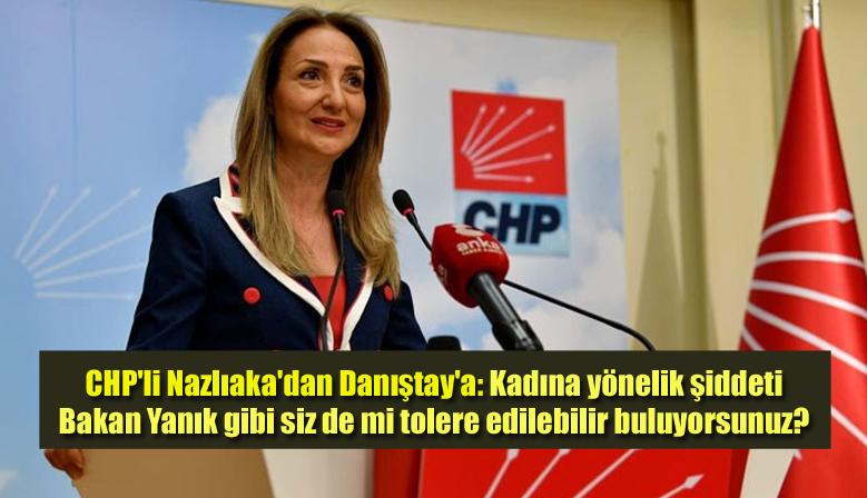 CHP'li Nazlıaka'dan Danıştay'a: Kadına yönelik şiddeti Bakan Yanık gibi siz de mi tolere edilebilir buluyorsunuz?