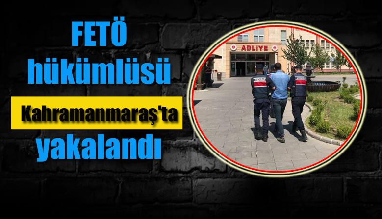 FETÖ hükümlüsü Kahramanmaraş'ta yakalandı