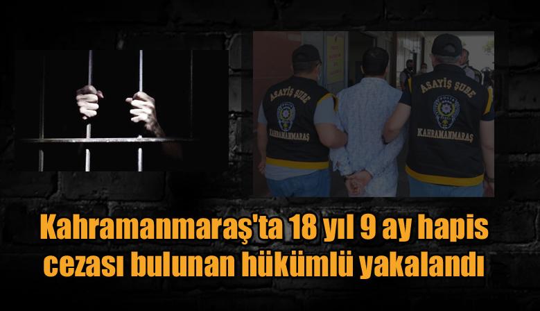 Kahramanmaraş'ta 18 yıl 9 ay hapis cezası bulunan hükümlü yakalandı