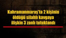 Kahramanmaraş'ta 2 kişinin öldüğü silahlı kavgaya ilişkin 3 zanlı tutuklandı