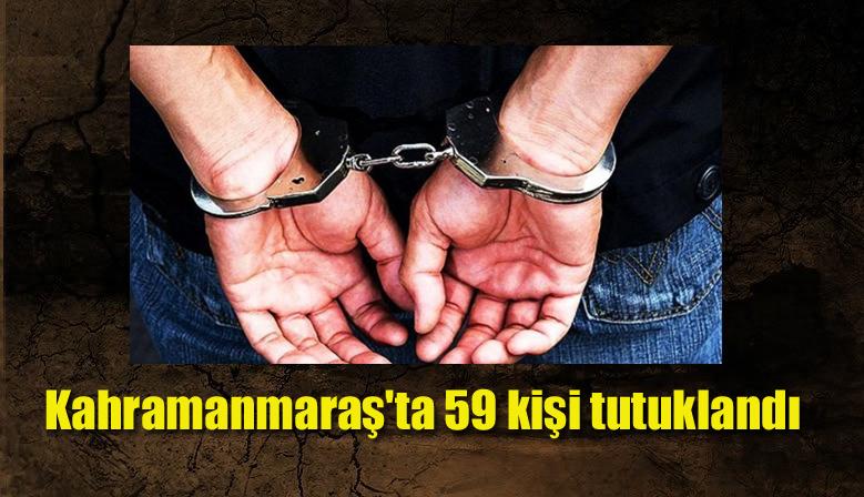 Kahramanmaraş'ta 59 kişi tutuklandı