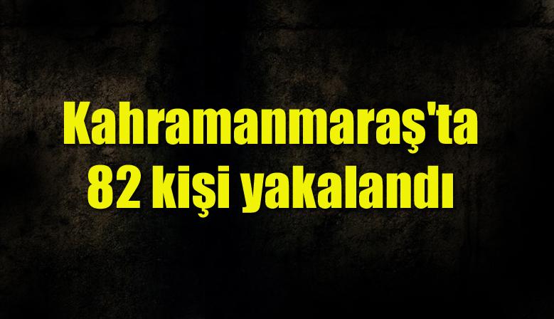 Kahramanmaraş'ta 82 kişi yakalandı