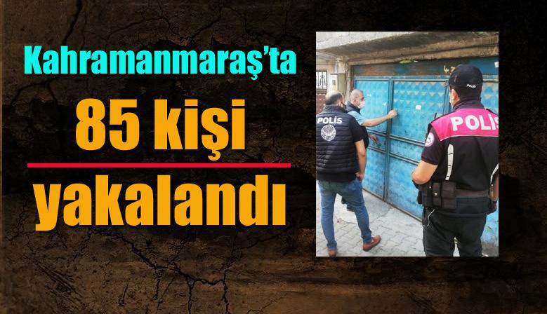 Kahramanmaraş'ta 85 kişi yakalandı