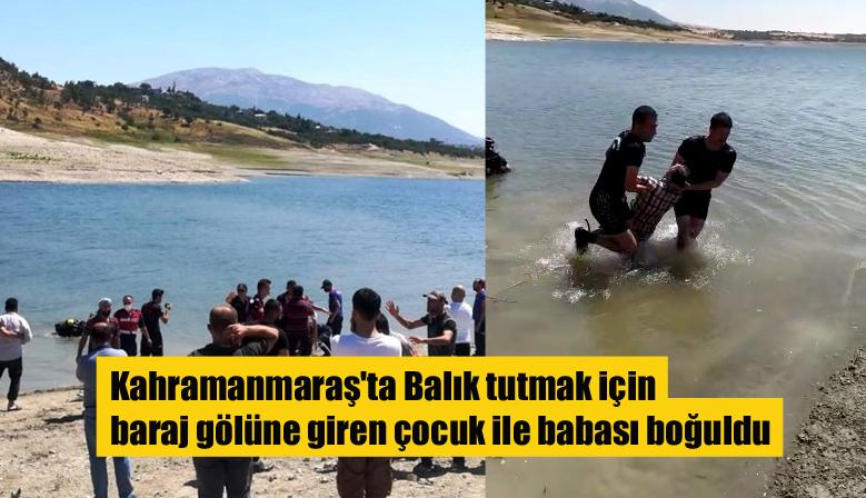 Kahramanmaraş'ta Balık tutmak için baraj gölüne giren çocuk ile babası boğuldu