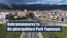 Kahramanmaraş'ta Bu güzergahlara Park Yapmayın