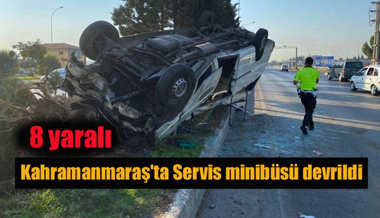 Kahramanmaraş'ta Servis minibüsü devrildi