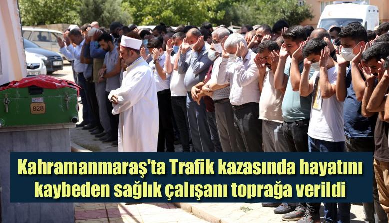 Kahramanmaraş'ta Trafik kazasında hayatını kaybeden sağlık çalışanı toprağa verildi