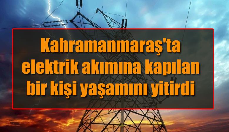 Kahramanmaraş'ta elektrik akımına kapılan bir kişi yaşamını yitirdi
