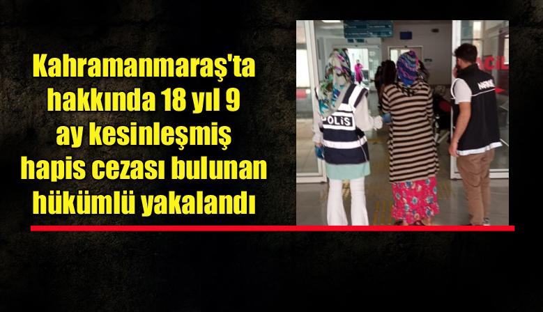 Kahramanmaraş'ta hakkında 18 yıl 9 ay kesinleşmiş hapis cezası bulunan hükümlü yakalandı