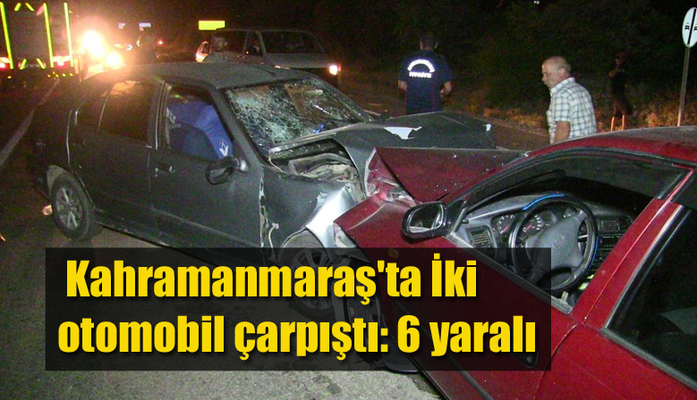 Kahramanmaraş'ta İki otomobil çarpıştı: 6 yaralı